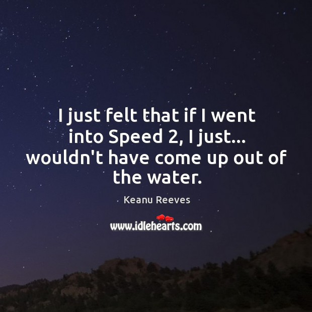 I just felt that if I went into Speed 2, I just… wouldn't have come up out of the water. Image
