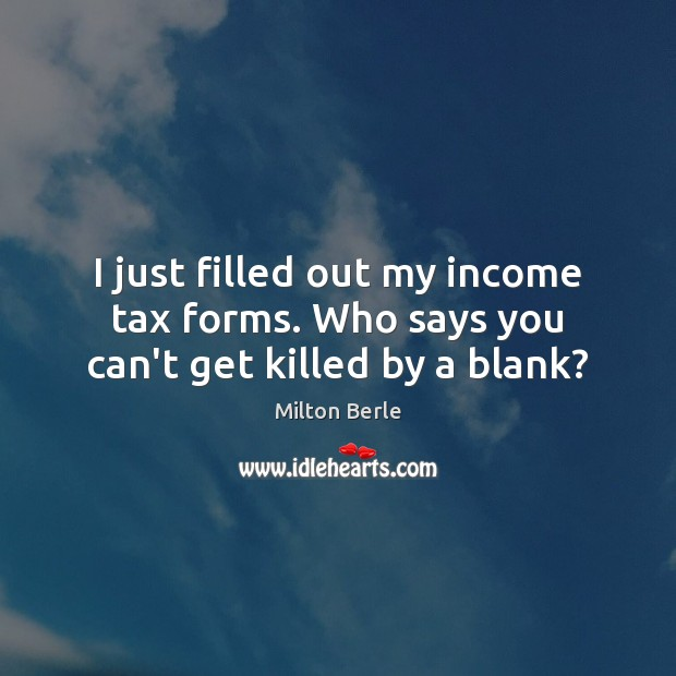 Milton Berle Picture Quote image saying: I just filled out my income tax forms. Who says you can't get killed by a blank?