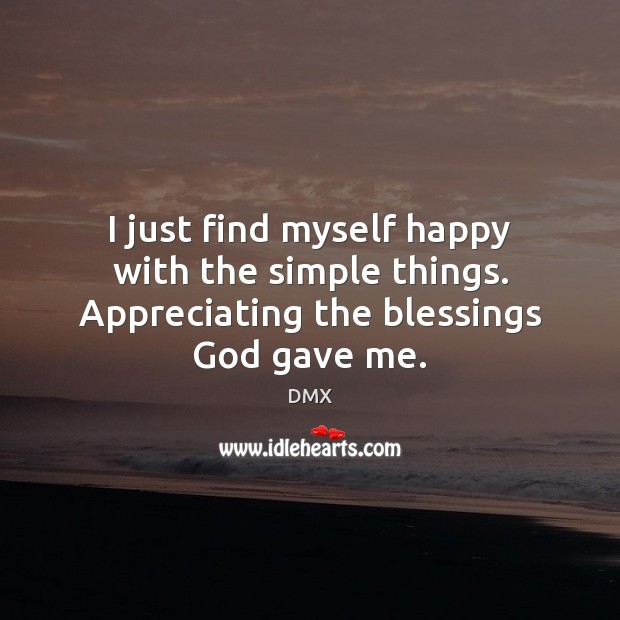 I just find myself happy with the simple things. Appreciating the blessings God gave me. DMX Picture Quote