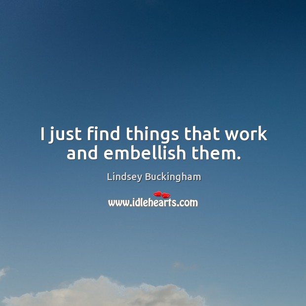 I just find things that work and embellish them. Lindsey Buckingham Picture Quote