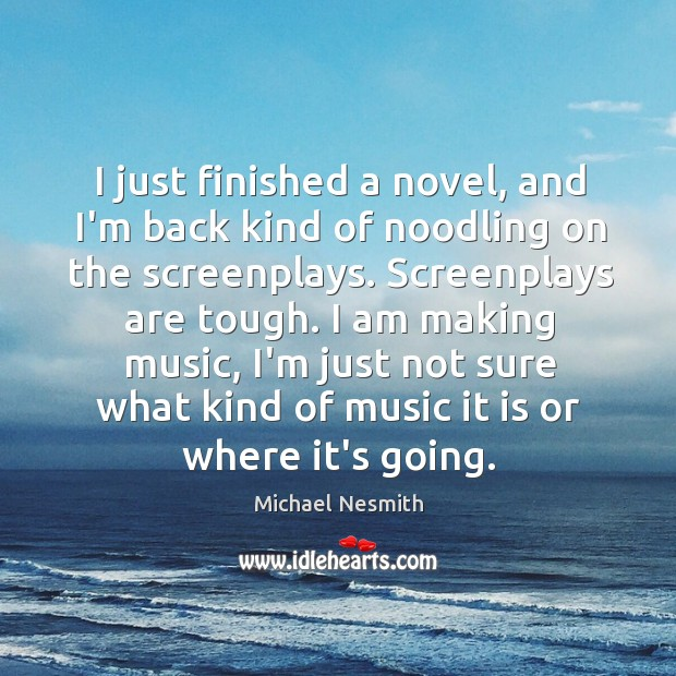 I just finished a novel, and I'm back kind of noodling on Michael Nesmith Picture Quote