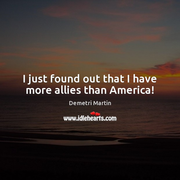 I just found out that I have more allies than America! Demetri Martin Picture Quote