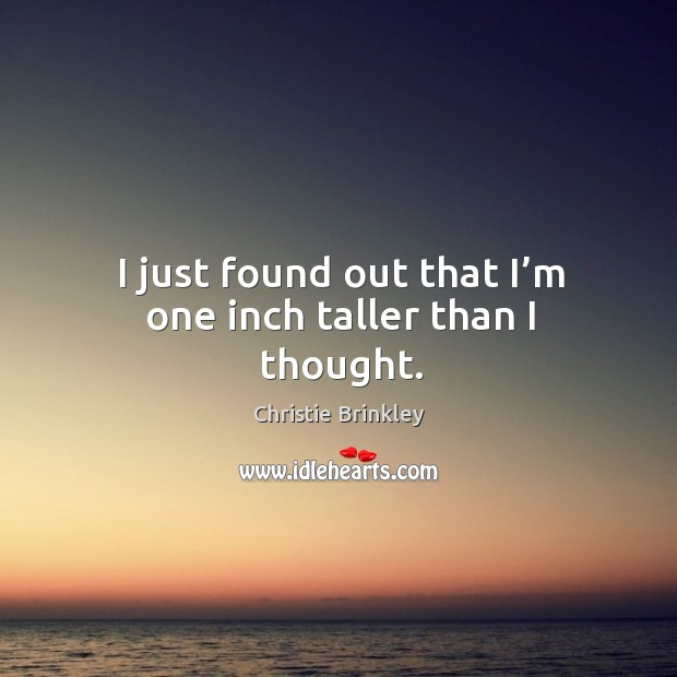 I just found out that I'm one inch taller than I thought. Image