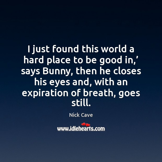 Image, I just found this world a hard place to be good in,'