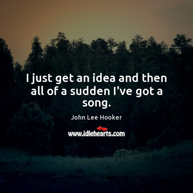 I just get an idea and then all of a sudden I've got a song. John Lee Hooker Picture Quote