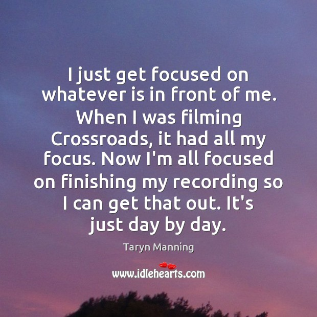 I just get focused on whatever is in front of me. When Image