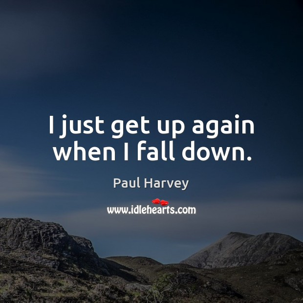 I just get up again when I fall down. Paul Harvey Picture Quote