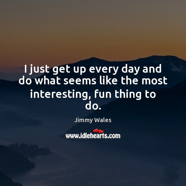 I just get up every day and do what seems like the most interesting, fun thing to do. Jimmy Wales Picture Quote