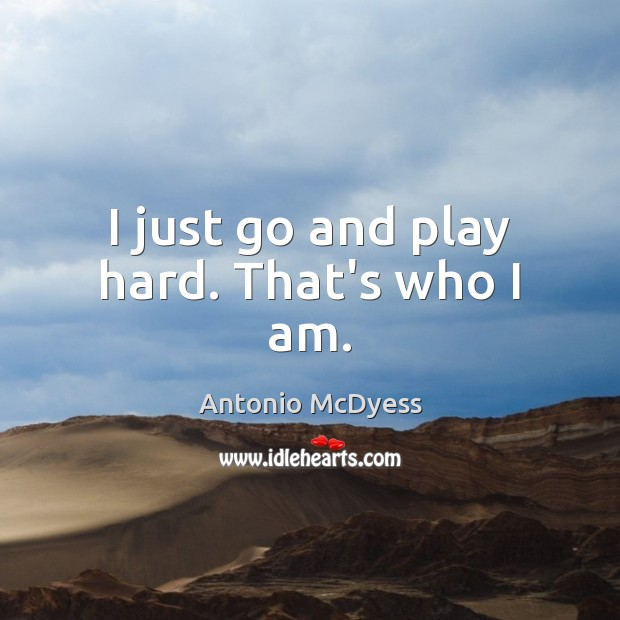 I just go and play hard. That's who I am. Image