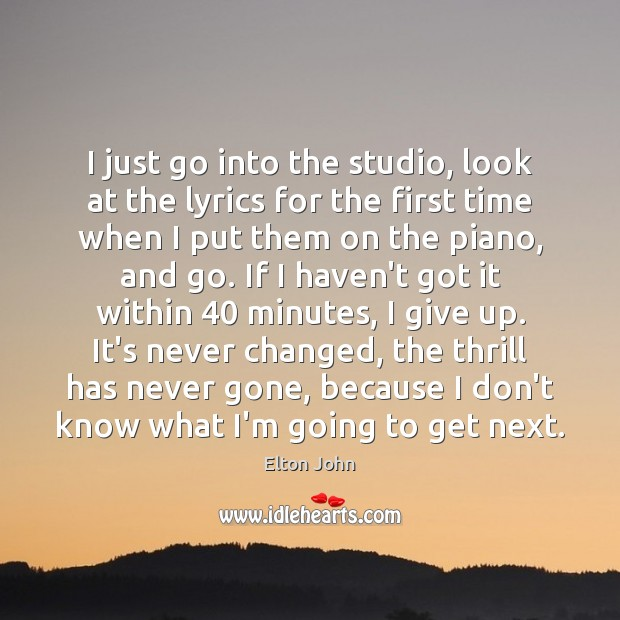 I just go into the studio, look at the lyrics for the Elton John Picture Quote