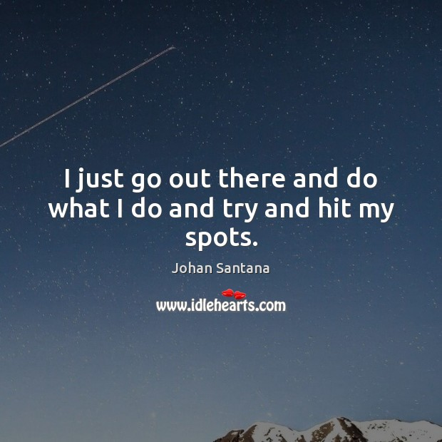 I just go out there and do what I do and try and hit my spots. Johan Santana Picture Quote