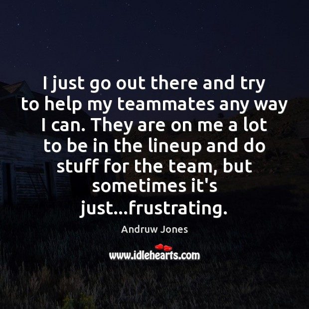 Image, I just go out there and try to help my teammates any