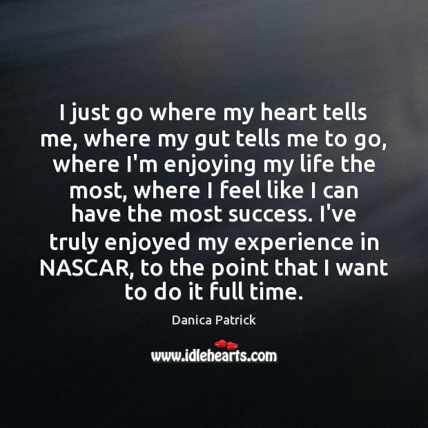 I just go where my heart tells me, where my gut tells Danica Patrick Picture Quote