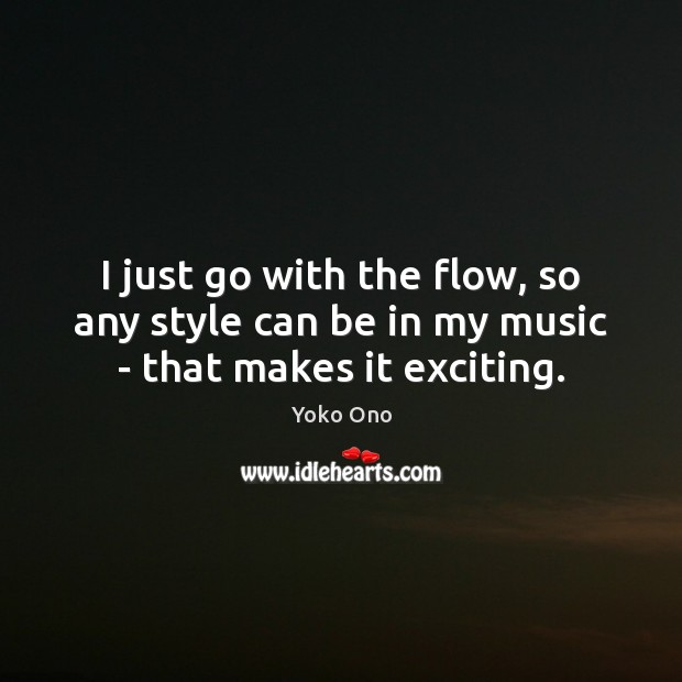 I just go with the flow, so any style can be in my music – that makes it exciting. Image