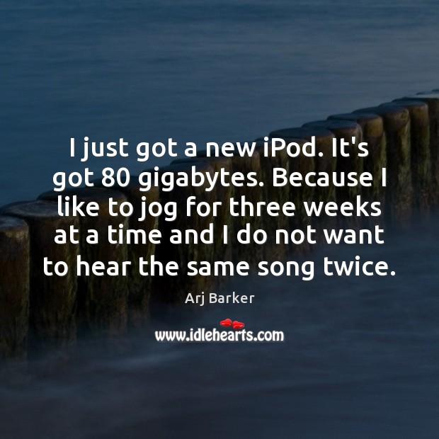 Image, I just got a new iPod. It's got 80 gigabytes. Because I like
