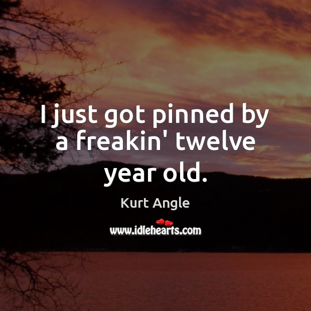 I just got pinned by a freakin' twelve year old. Kurt Angle Picture Quote