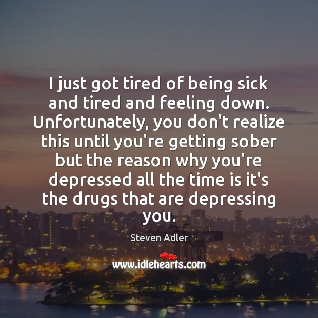 Image, I just got tired of being sick and tired and feeling down.