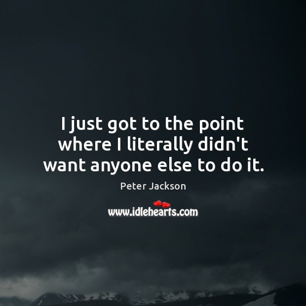 I just got to the point where I literally didn't want anyone else to do it. Peter Jackson Picture Quote