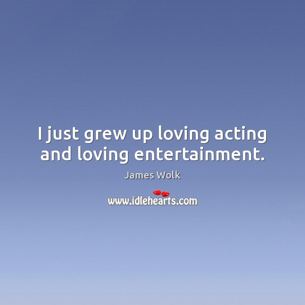 I just grew up loving acting and loving entertainment. Image