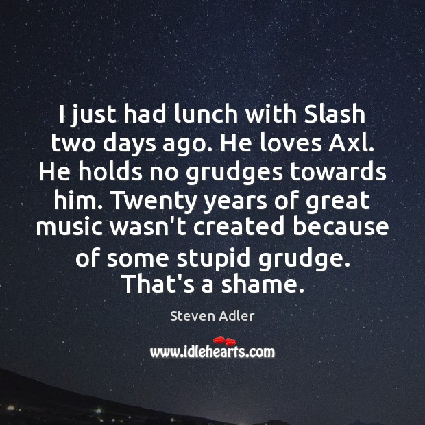 I just had lunch with Slash two days ago. He loves Axl. Grudge Quotes Image
