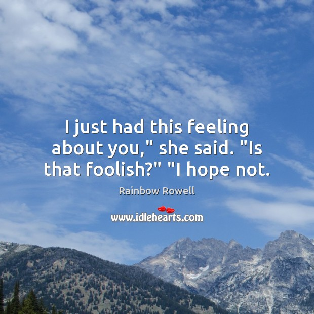 """I just had this feeling about you,"""" she said. """"Is that foolish?"""" """"I hope not. Image"""