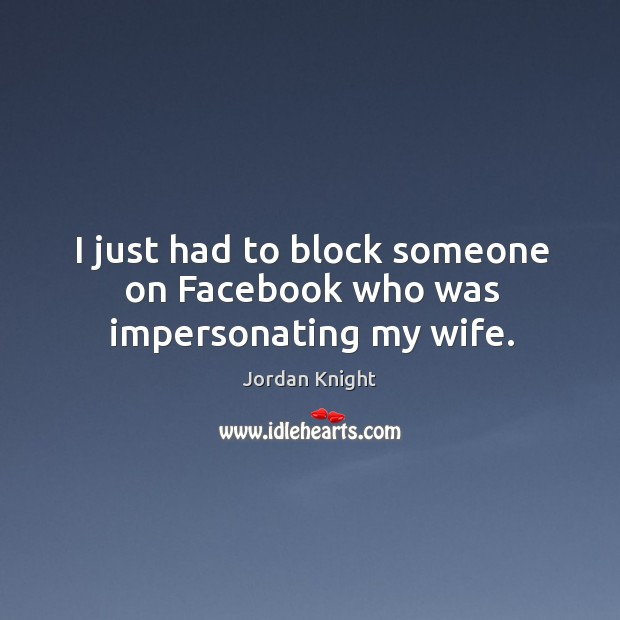 I just had to block someone on facebook who was impersonating my wife. Image