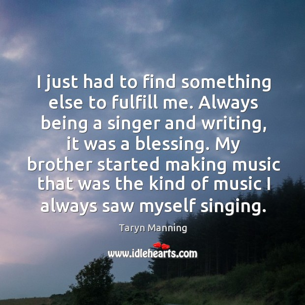 I just had to find something else to fulfill me. Always being a singer and writing, it was a blessing. Image