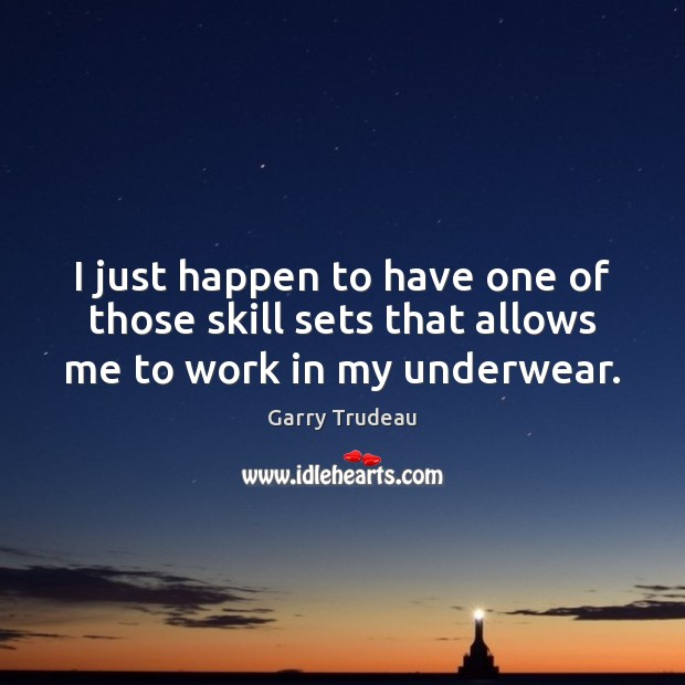 I just happen to have one of those skill sets that allows me to work in my underwear. Garry Trudeau Picture Quote