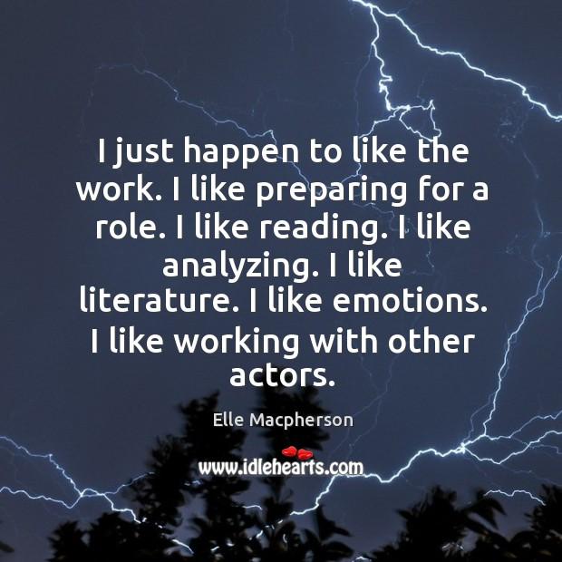 I just happen to like the work. I like preparing for a role. I like reading. I like analyzing. Image
