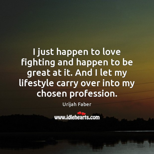I just happen to love fighting and happen to be great at Urijah Faber Picture Quote