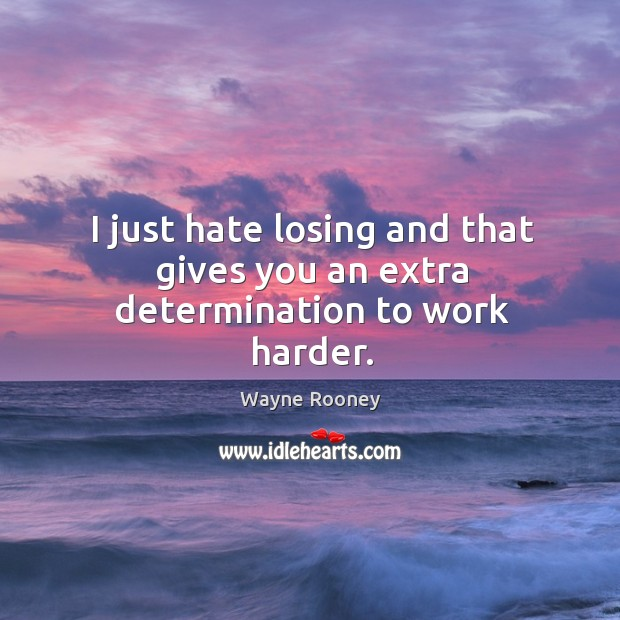 I just hate losing and that gives you an extra determination to work harder. Wayne Rooney Picture Quote