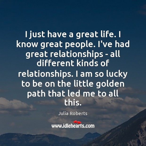 I just have a great life. I know great people. I've had Julia Roberts Picture Quote