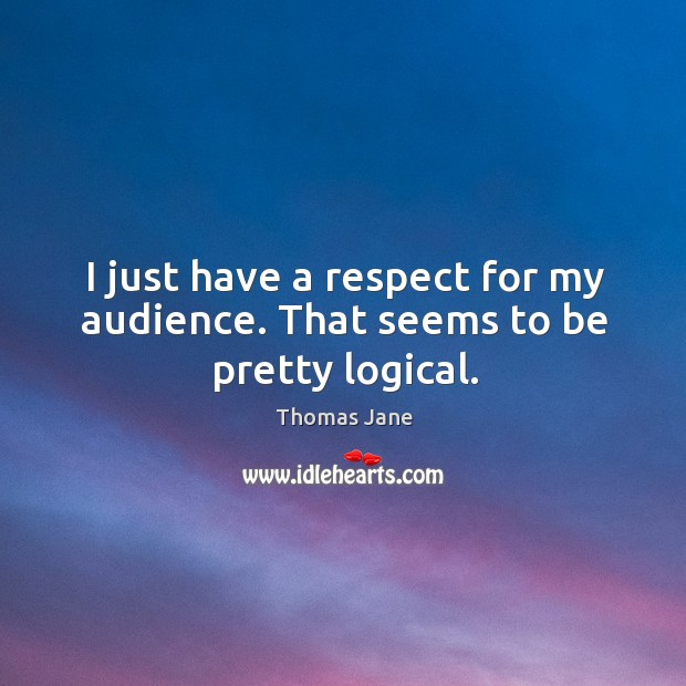 I just have a respect for my audience. That seems to be pretty logical. Image