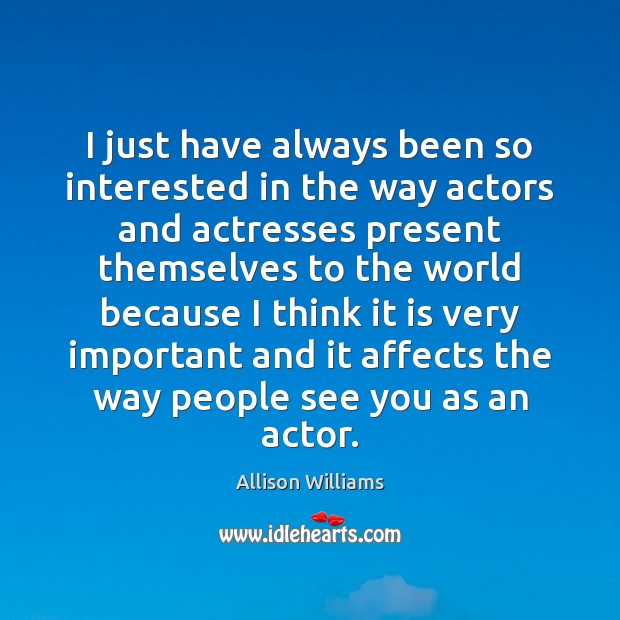 I just have always been so interested in the way actors and Image