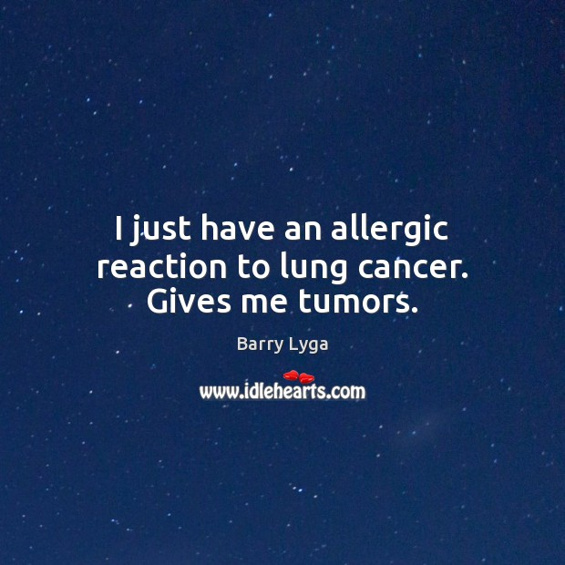 Image, I just have an allergic reaction to lung cancer. Gives me tumors.