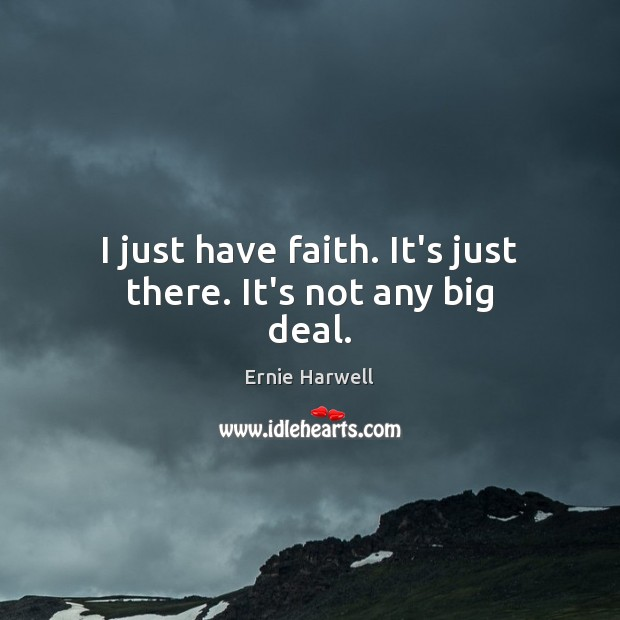 I just have faith. It's just there. It's not any big deal. Ernie Harwell Picture Quote