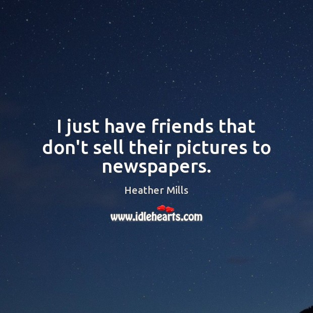 I just have friends that don't sell their pictures to newspapers. Image