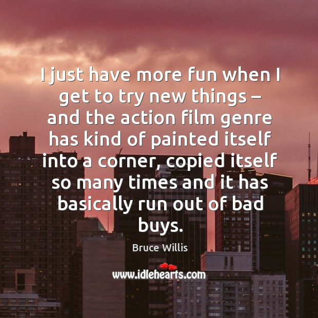 I just have more fun when I get to try new things – and the action film genre has kind of painted itself into a corner Bruce Willis Picture Quote