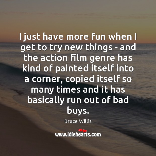 I just have more fun when I get to try new things Bruce Willis Picture Quote