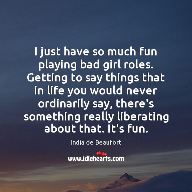 Image, I just have so much fun playing bad girl roles. Getting to