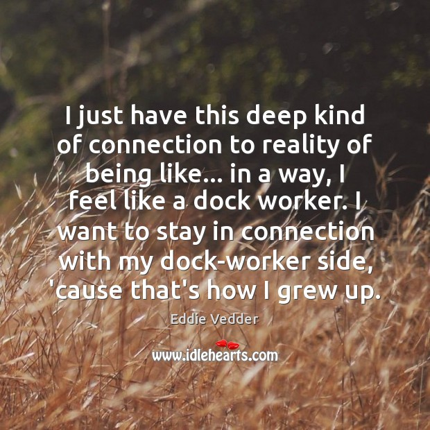 I just have this deep kind of connection to reality of being Reality Quotes Image