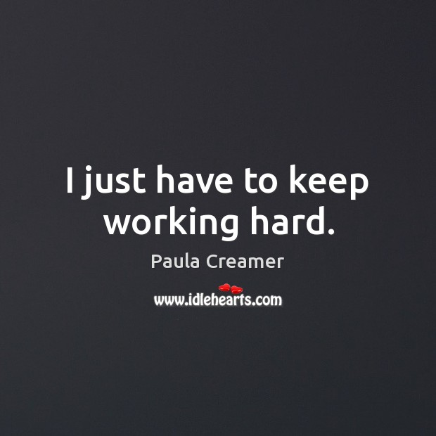 I just have to keep working hard. Paula Creamer Picture Quote