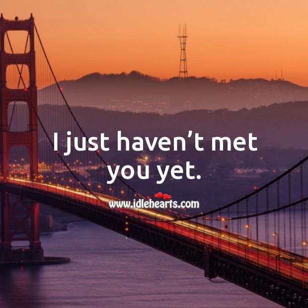 I just haven't met you yet. Image