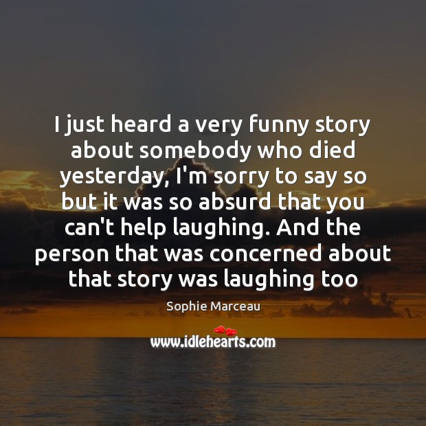 I just heard a very funny story about somebody who died yesterday, Sophie Marceau Picture Quote