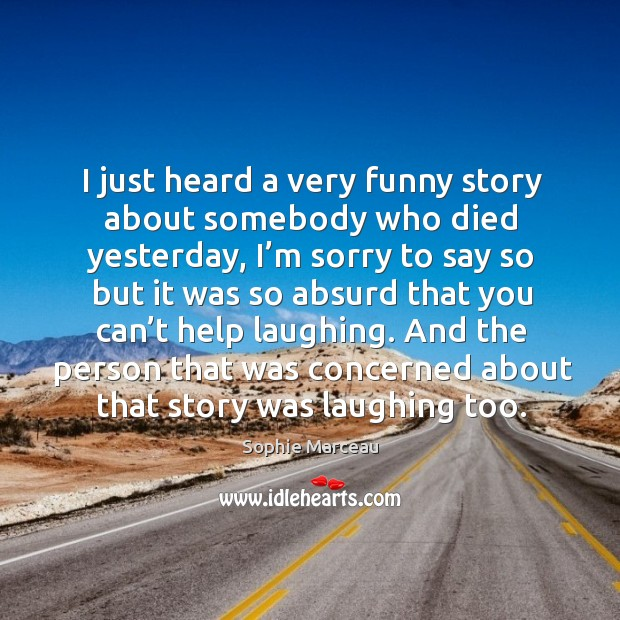 I just heard a very funny story about somebody who died yesterday Sophie Marceau Picture Quote