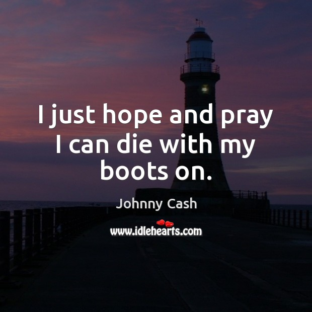 I just hope and pray I can die with my boots on. Johnny Cash Picture Quote