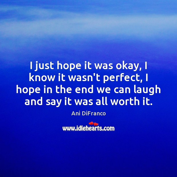 I just hope it was okay, I know it wasn't perfect, I Ani DiFranco Picture Quote