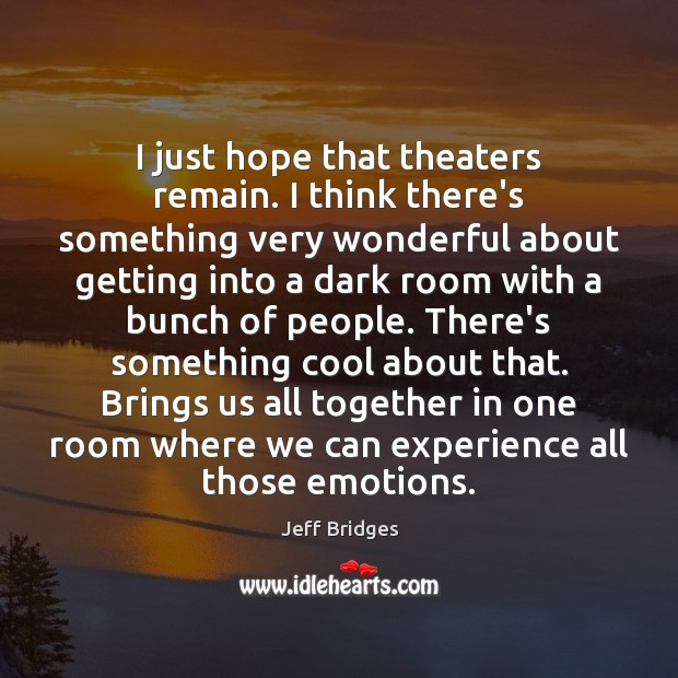 I just hope that theaters remain. I think there's something very wonderful Jeff Bridges Picture Quote