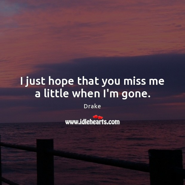 I just hope that you miss me a little when I\'m gone.