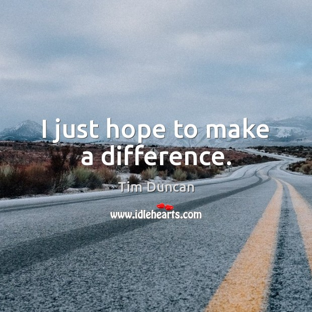I just hope to make a difference. Tim Duncan Picture Quote